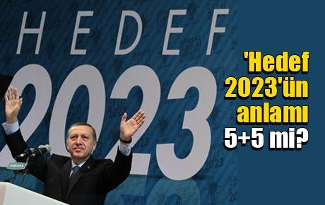 'Hedef 2023'ün anlamı 5+5 mi?