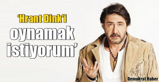 'Hrant Dink'i oynamak istiyorum'