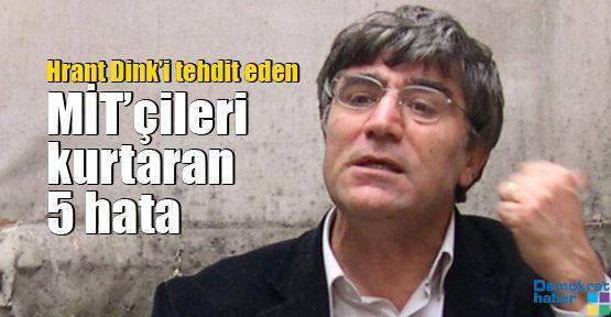 Hrant Dink'i tehdit eden MİT'çileri kurtaran 5 hata