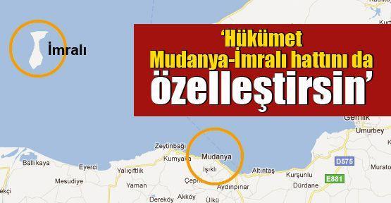 'Hükümet Mudanya-İmralı hattını da özelleştirsin'
