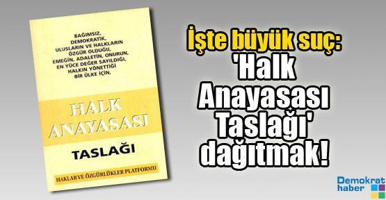 İşte büyük suç: 'Halk Anayasası Taslağı' dağıtmak!