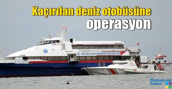 Kaçırılan deniz otobüsüne operasyon