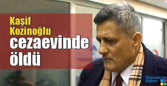 Kaşif Kozinoğlu cezaevinde öldü