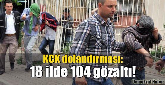 KCK dolandırması: 18 ilde 104 gözaltı!