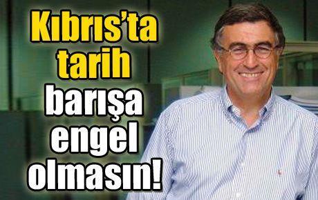 Kıbrıs'ta tarih barışa engel olmasın!