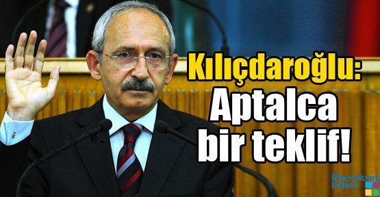 Kılıçdaroğlu: Aptalca bir teklif!