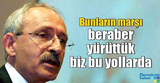 Kılıçdaroğlu: Bunların marşı beraber yürüttük biz bu yollarda