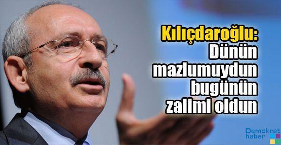 Kılıçdaroğlu: Dünün mazlumuydun bugünün zalimi oldun