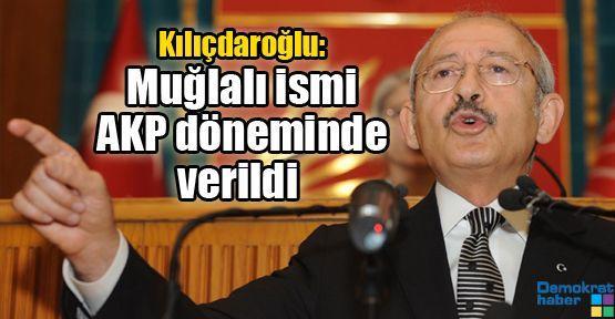 Kılıçdaroğlu: Mustafa Muğlalı ismi AKP döneminde verildi