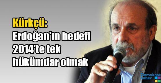 Kürkçü: Erdoğan'ın hedefi 2014'te tek hükümdar olmak