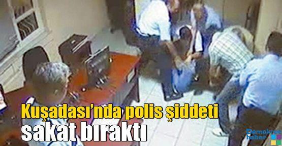 Kuşadası'nda polis şiddeti sakat bıraktı