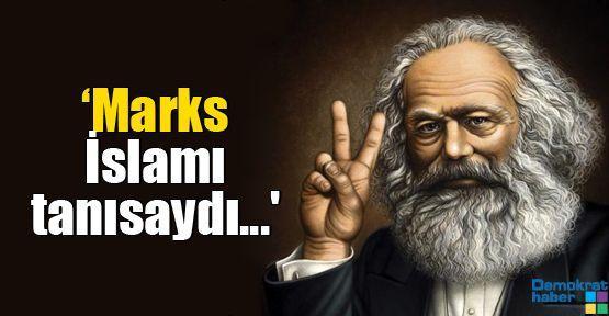 'Marks İslamı tanısaydı...'