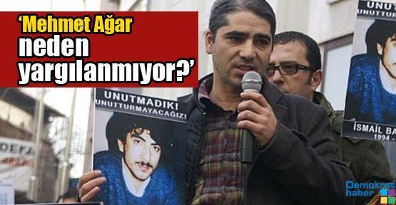 'Mehmet Ağar neden yargılanmıyor?'