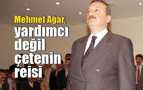 Mehmet Ağar, yardımcı değil çetenin reisi