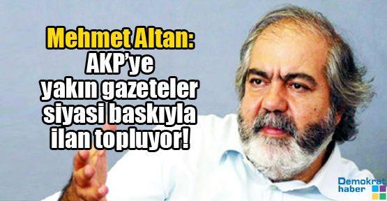 Mehmet Altan: AKP'ye yakın gazeteler siyasi baskıyla ilan topluyor!