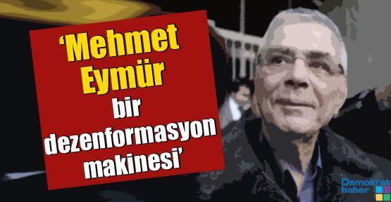 'Mehmet Eymür, bir dezenformasyon makinesidir'