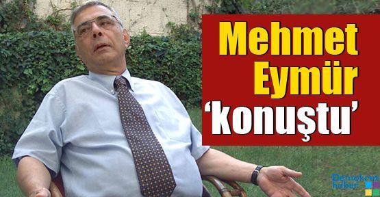Mehmet Eymür 'konuştu'