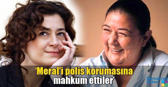 'Meral'i polis korumasına mahkum ettiler'