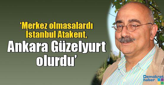 'Merkez olmasalardı İstanbul Atakent, Ankara Güzelyurt olurdu'