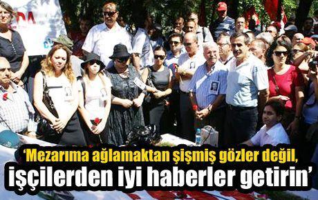 'Mezarıma ağlamaktan şişmiş gözler değil, işçilerden iyi haberler getirin'