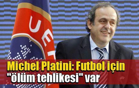 Michel Platini: Futbol için 'ölüm tehlikesi' var