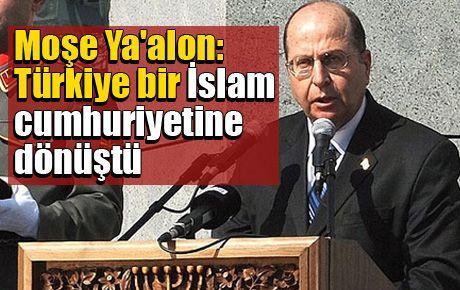 Moşe Ya'alon: Türkiye bir İslam cumhuriyetine dönüştü