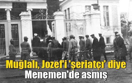 Muğlalı, Jozef'i 'şeriatçı' diye Menemen'de asmış