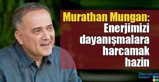 Murathan Mungan: Enerjimizi dayanışmalara harcamak hazin