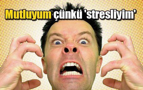 Mutluyum çünkü 'stresliyim'
