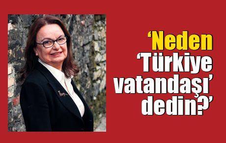 'Neden 'Türkiye vatandaşı' dedin?'
