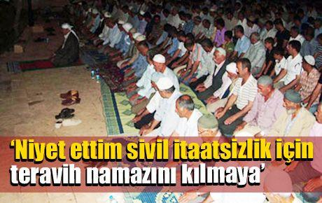 'Niyet ettim sivil itaatsizlik için teravih namazını kılmaya'