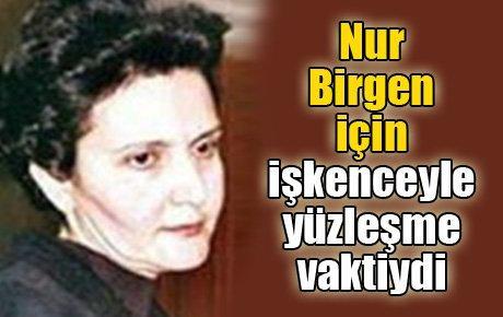 Nur Birgen için işkenceyle yüzleşme vaktiydi