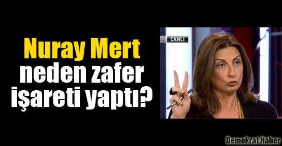 Nuray Mert neden zafer işareti yaptı?