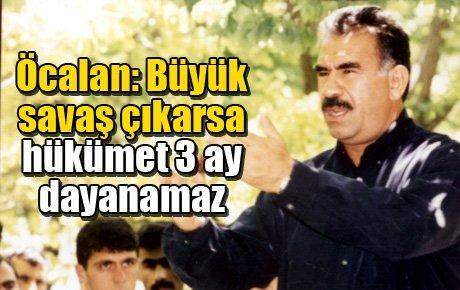 Öcalan: Büyük savaş çıkarsa hükümet 3 ay dayanamaz