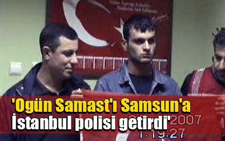 'Ogün Samast'ı Samsun'a İstanbul polisi getirdi'