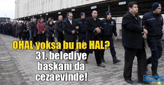 OHAL yoksa bu ne HAL? 31. belediye başkanı da cezaevinde!