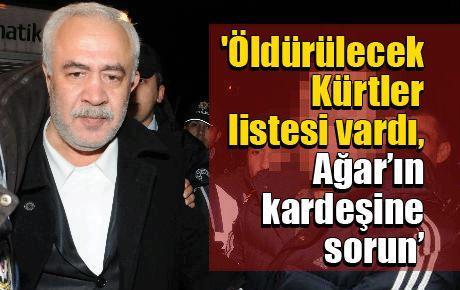 'Öldürülecek Kürtler listesi vardı, Ağar'ın kardeşine sorun'