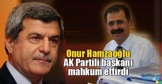 Onur Hamzaoğlu AK Partili başkanı mahkum ettirdi