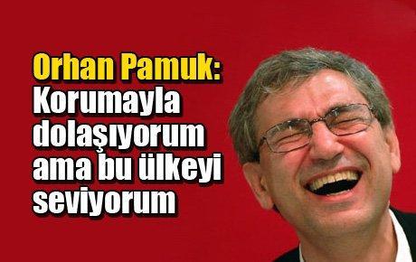 Orhan Pamuk: Korumayla dolaşıyorum ama bu ülkeyi seviyorum