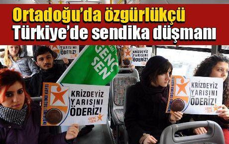 Ortadoğu'da özgürlükçü Türkiye'de sendika düşmanı