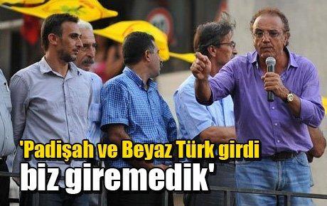 'Padişah ve Beyaz Türk girdi biz giremedik'