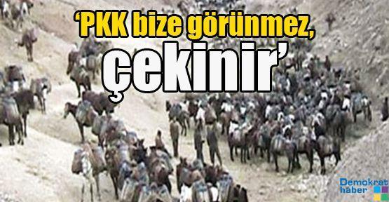 'PKK bize görünmez, çekinir'