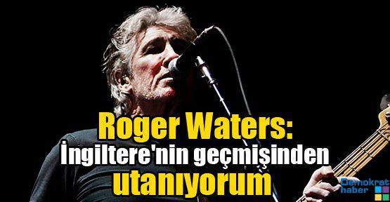 Roger Waters: İngiltere'nin geçmişinden utanıyorum