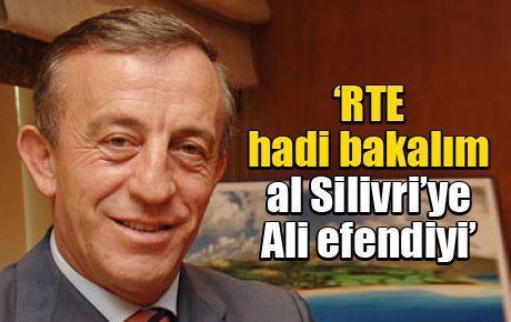 'RTE hadi bakalım al Silivri'ye Ali efendiyi'