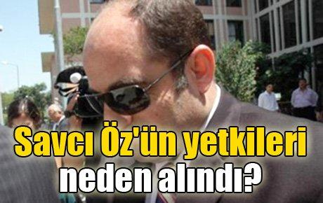 Savcı Öz'ün yetkileri neden alındı?