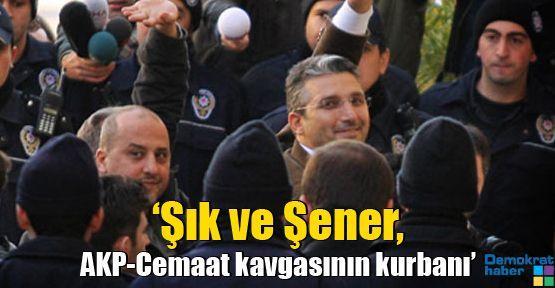 'Şık ve Şener, AKP-Cemaat kavgasının kurbanı'