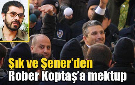 Şık ve Şener'den Rober Koptaş'a mektup