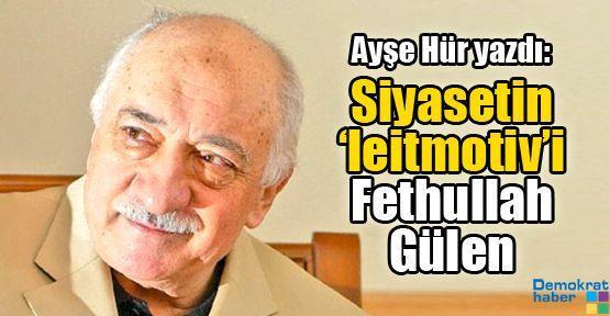 Siyasetin 'leitmotiv'i Fethullah Gülen