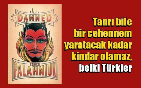 Tanrı bile bir cehennem yaratacak kadar kindar olamaz, belki Türkler