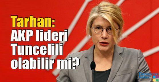 Tarhan: AKP lideri Tuncelili olabilir mi?
